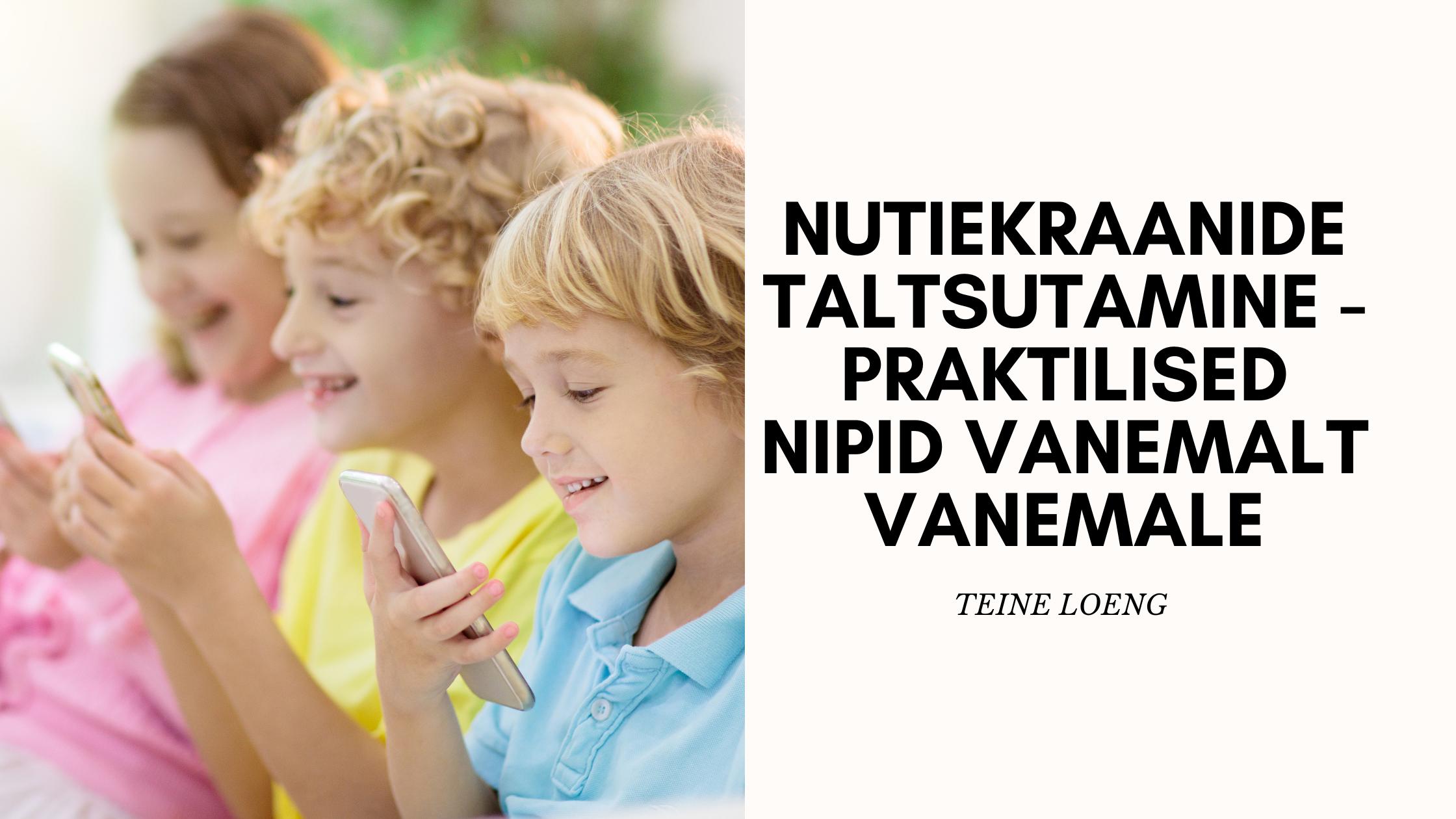 Nutiekraanide taltsutamine - praktilised nipid vanemalt vanemale